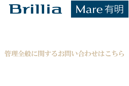 ブリリアマーレ有明 公式サイト 管理全般に関するお問い合わせはこちら Brillia Mare 有明1階防災センター TEL:03-3529-5931